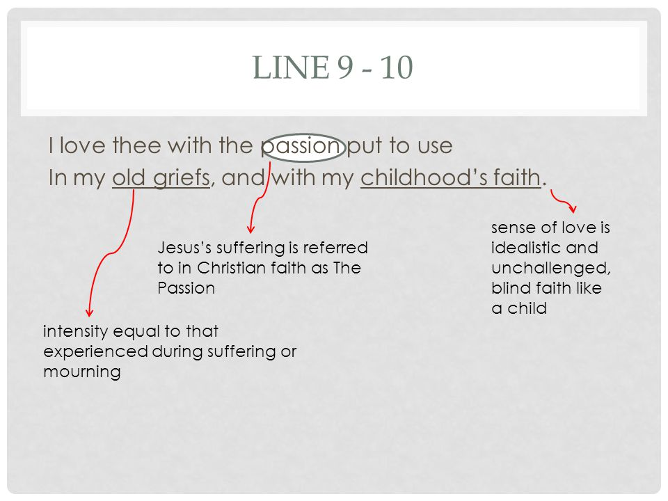 LINE 9 - 10 I love thee with the passion put to use In my old griefs, and with my childhood's faith.