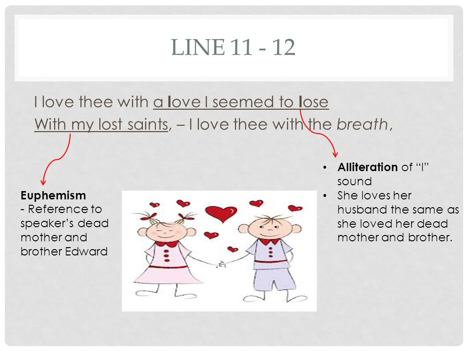 LINE 11 - 12 I love thee with a love I seemed to lose With my lost saints, – I love thee with the breath,