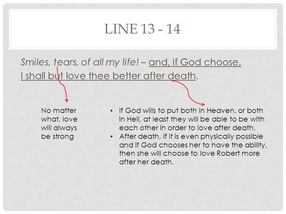 LINE 13 - 14 Smiles, tears, of all my life! – and, if God choose, I shall but love thee better after death.
