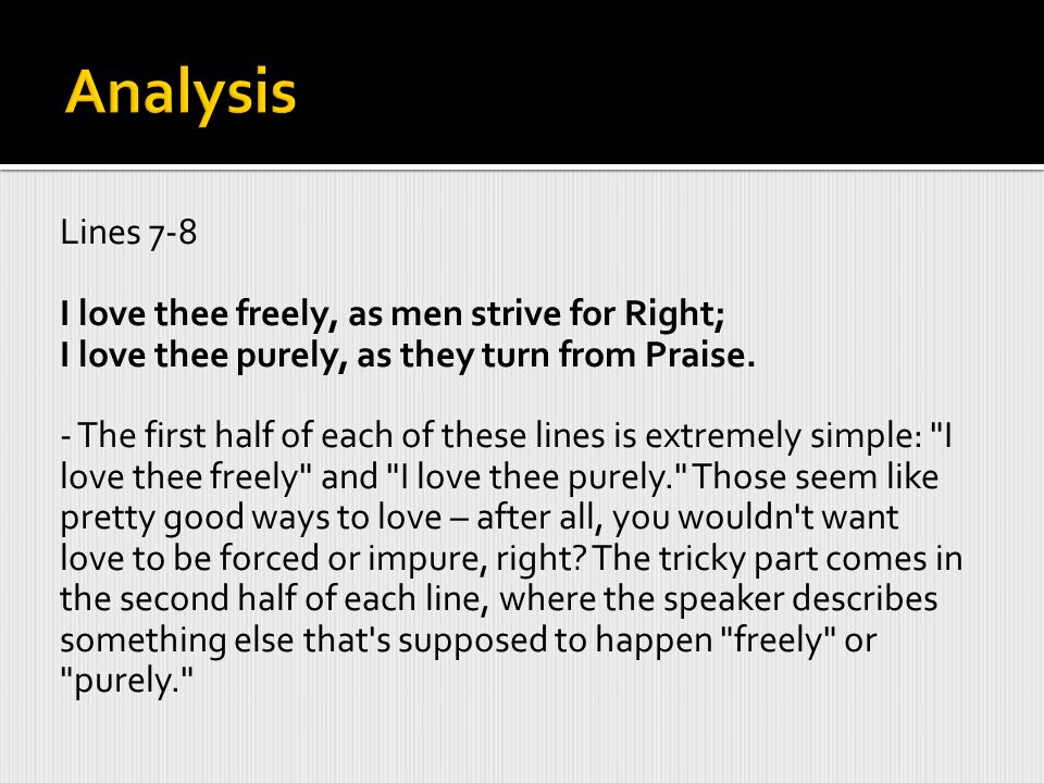 Analysis Lines 7-8. I love thee freely, as men strive for Right; I love thee purely, as they turn from Praise.