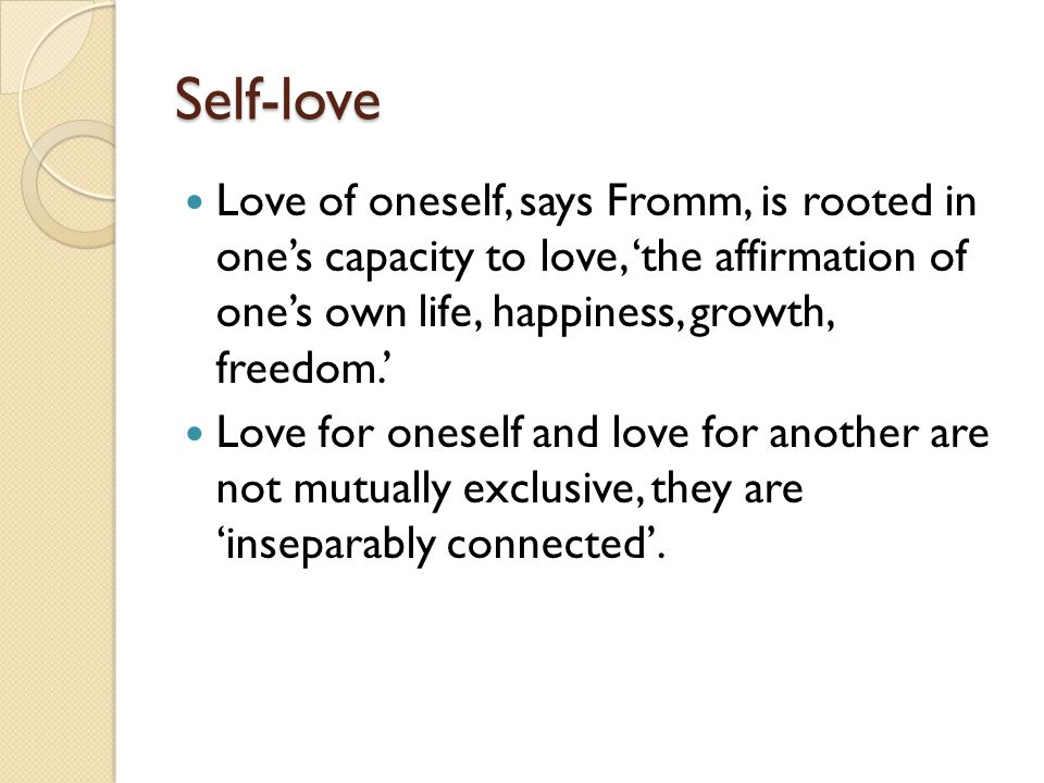 Self-love Love of oneself, says Fromm, is rooted in one's capacity to love, 'the affirmation of one's own life, happiness, growth, freedom.'