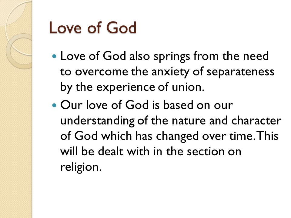 Love of God Love of God also springs from the need to overcome the anxiety of separateness by the experience of union.