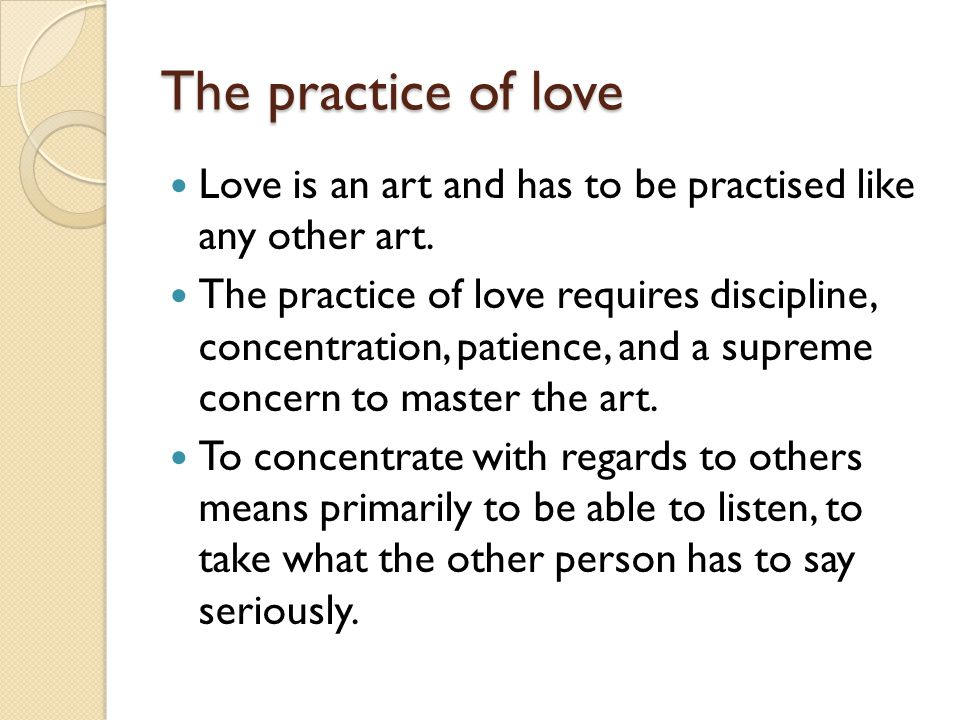 The practice of love Love is an art and has to be practised like any other art.