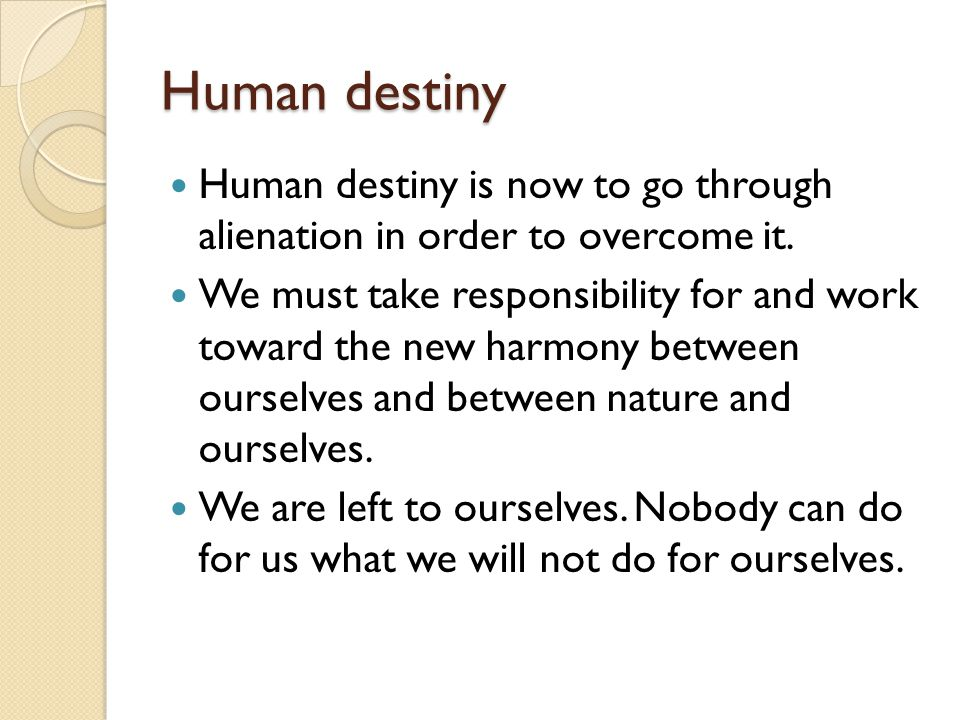 Human destiny Human destiny is now to go through alienation in order to overcome it.