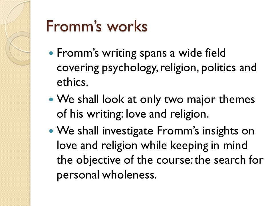 Fromm's works Fromm's writing spans a wide field covering psychology, religion, politics and ethics.