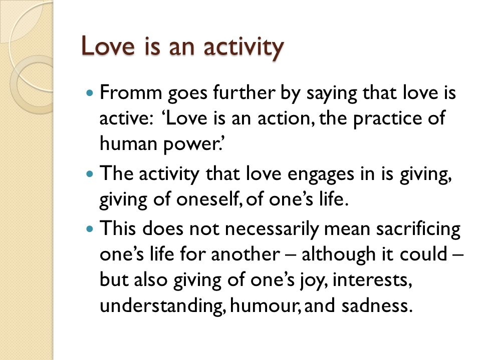 Love is an activity Fromm goes further by saying that love is active: 'Love is an action, the practice of human power.'