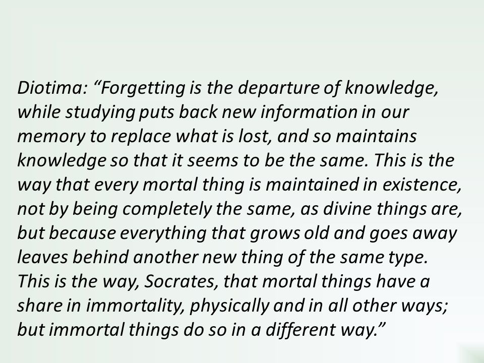 Diotima: Forgetting is the departure of knowledge, while studying puts back new information in our memory to replace what is lost, and so maintains knowledge so that it seems to be the same.