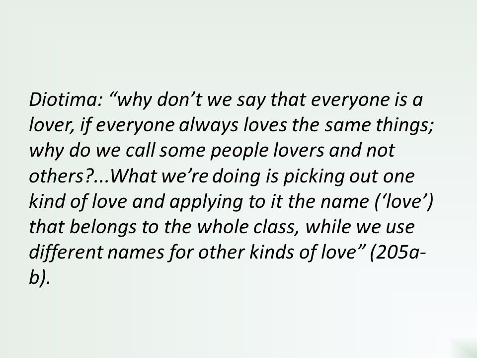 Diotima: why don't we say that everyone is a lover, if everyone always loves the same things; why do we call some people lovers and not others ...What we're doing is picking out one kind of love and applying to it the name ('love') that belongs to the whole class, while we use different names for other kinds of love (205a-b).