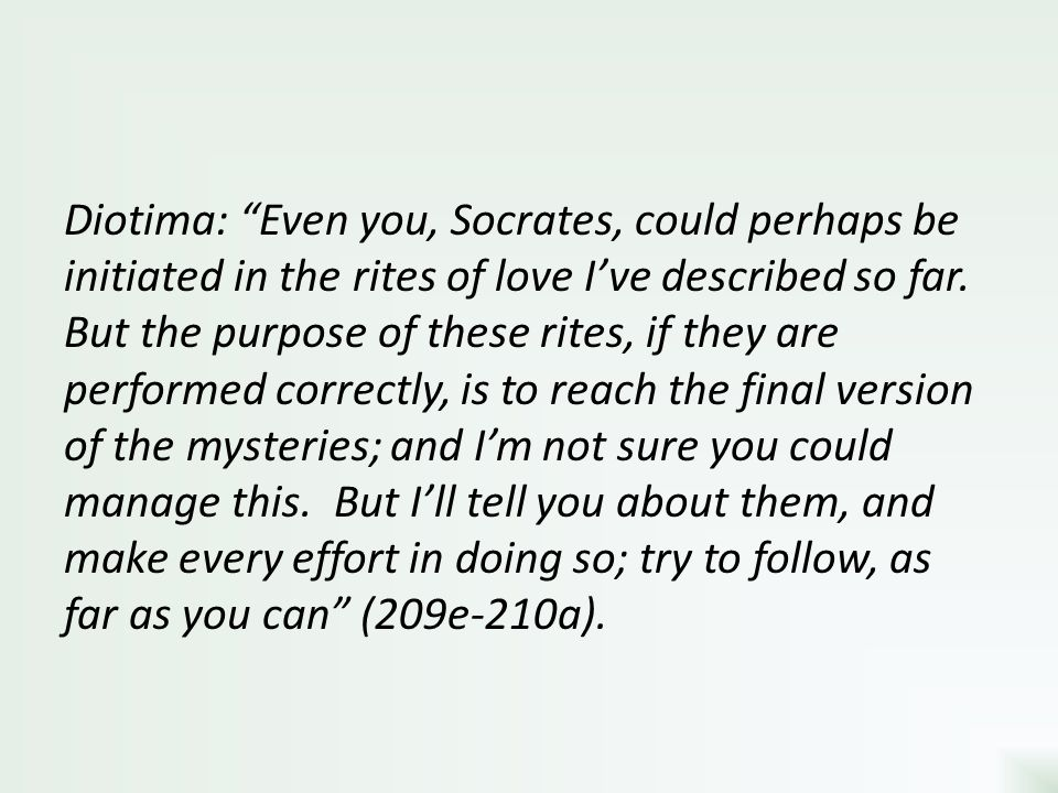 Diotima: Even you, Socrates, could perhaps be initiated in the rites of love I've described so far.