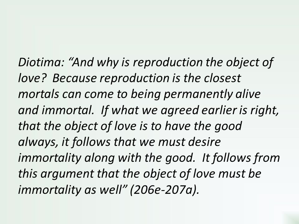Diotima: And why is reproduction the object of love