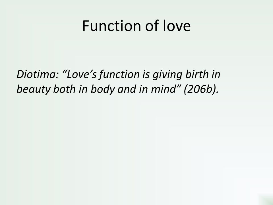 Function of love Diotima: Love's function is giving birth in beauty both in body and in mind (206b).