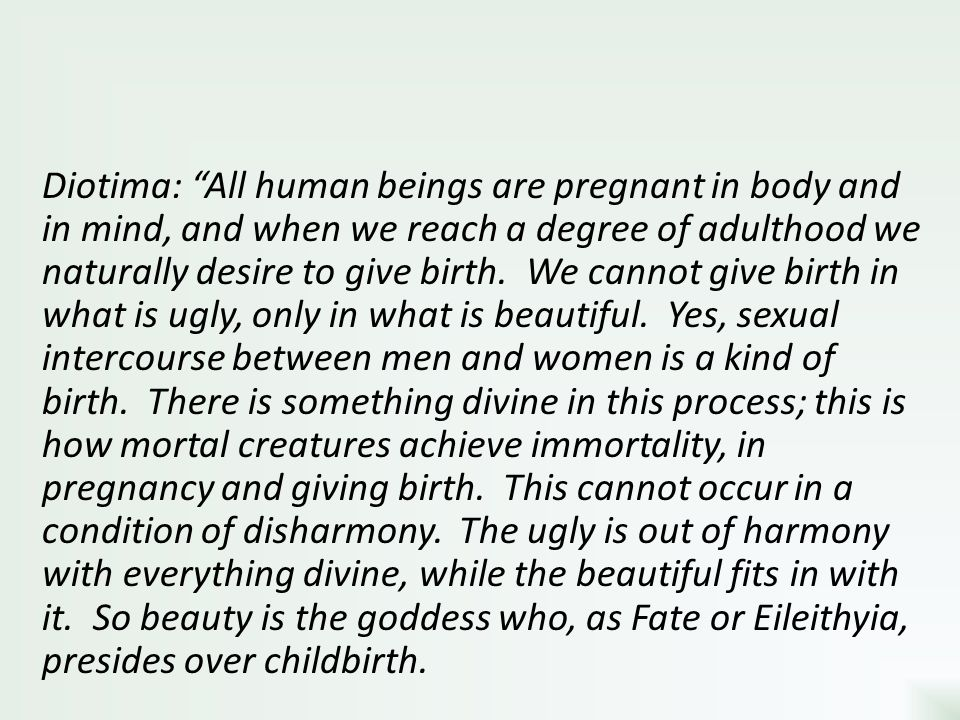 Diotima: All human beings are pregnant in body and in mind, and when we reach a degree of adulthood we naturally desire to give birth.