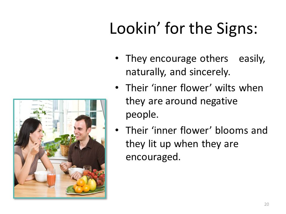 Lookin' for the Signs: They encourage others easily, naturally, and sincerely. Their 'inner flower' wilts when they are around negative people.