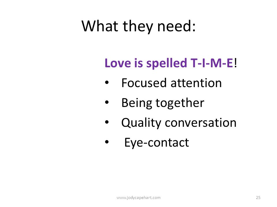 What they need: Love is spelled T-I-M-E! Focused attention