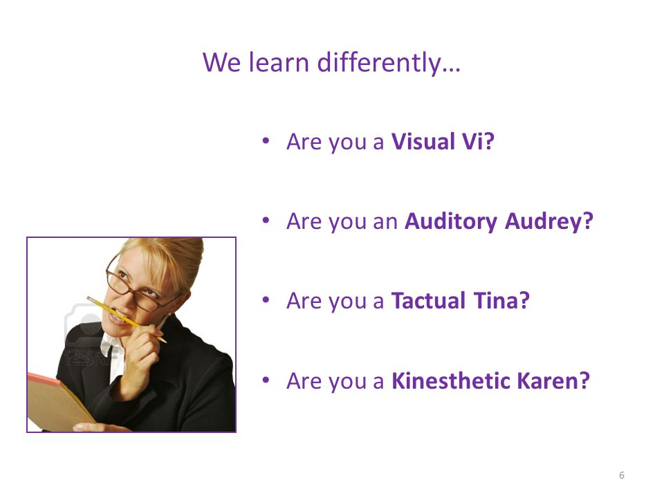 We learn differently… Are you a Visual Vi Are you an Auditory Audrey