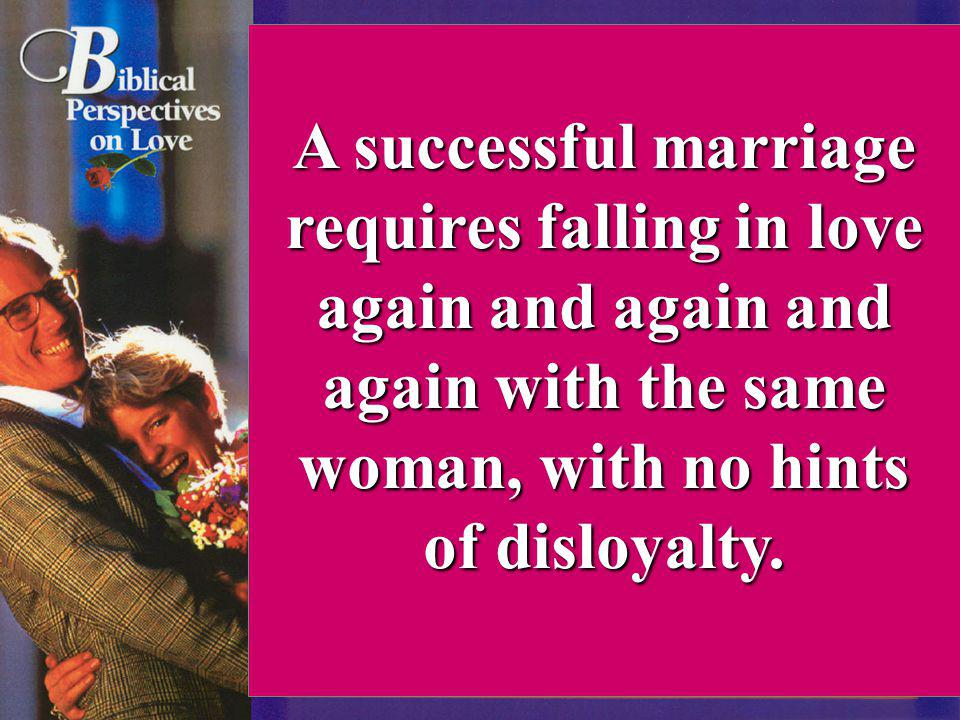 A successful marriage requires falling in love again and again and again with the same woman, with no hints of disloyalty.