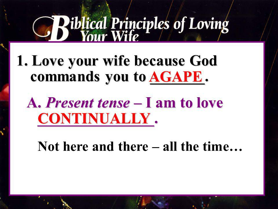 1. Love your wife because God commands you to _______. AGAPE