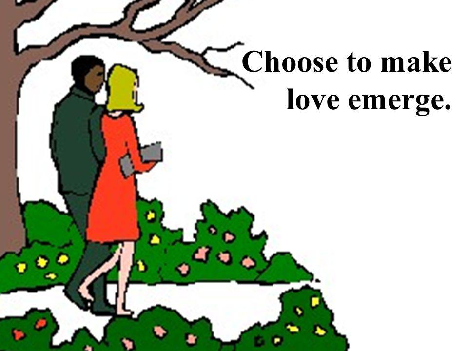 Choose to make love emerge.