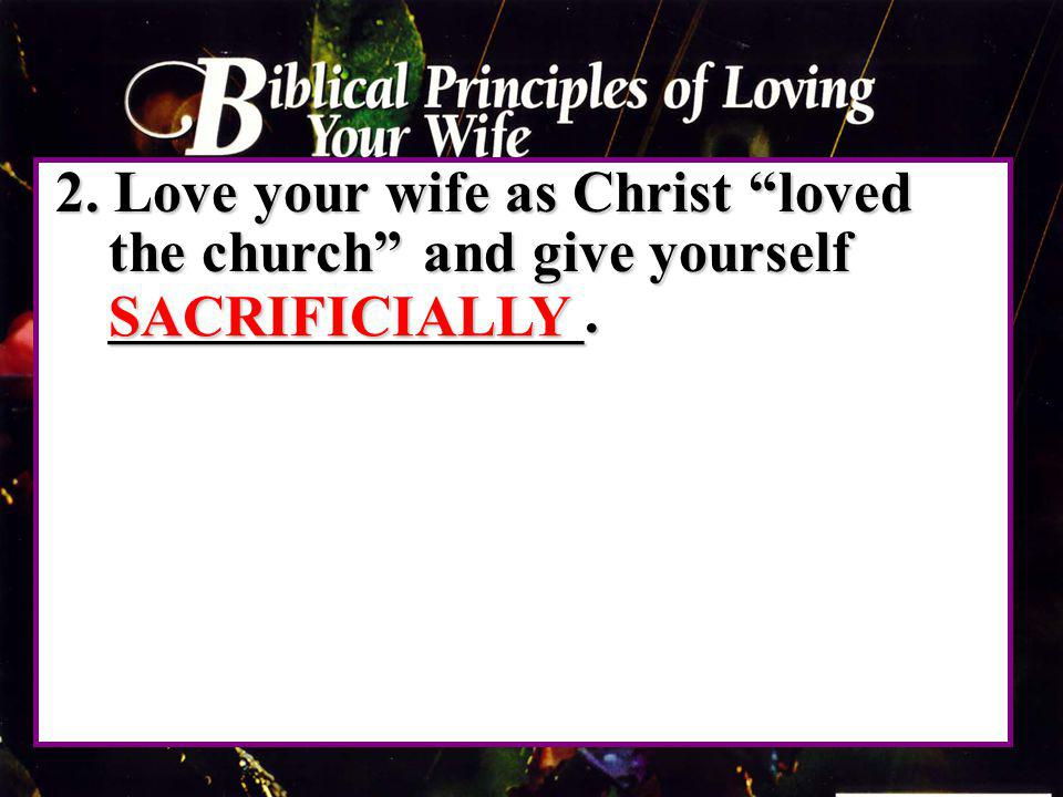 2. Love your wife as Christ loved the church and give yourself ________________.