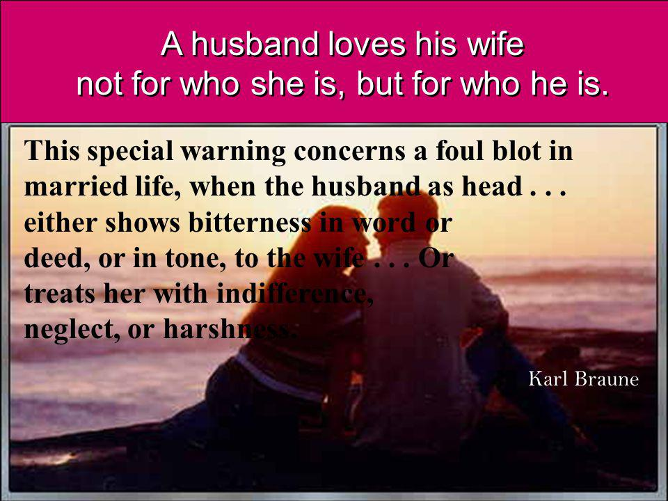 A husband loves his wife not for who she is, but for who he is.