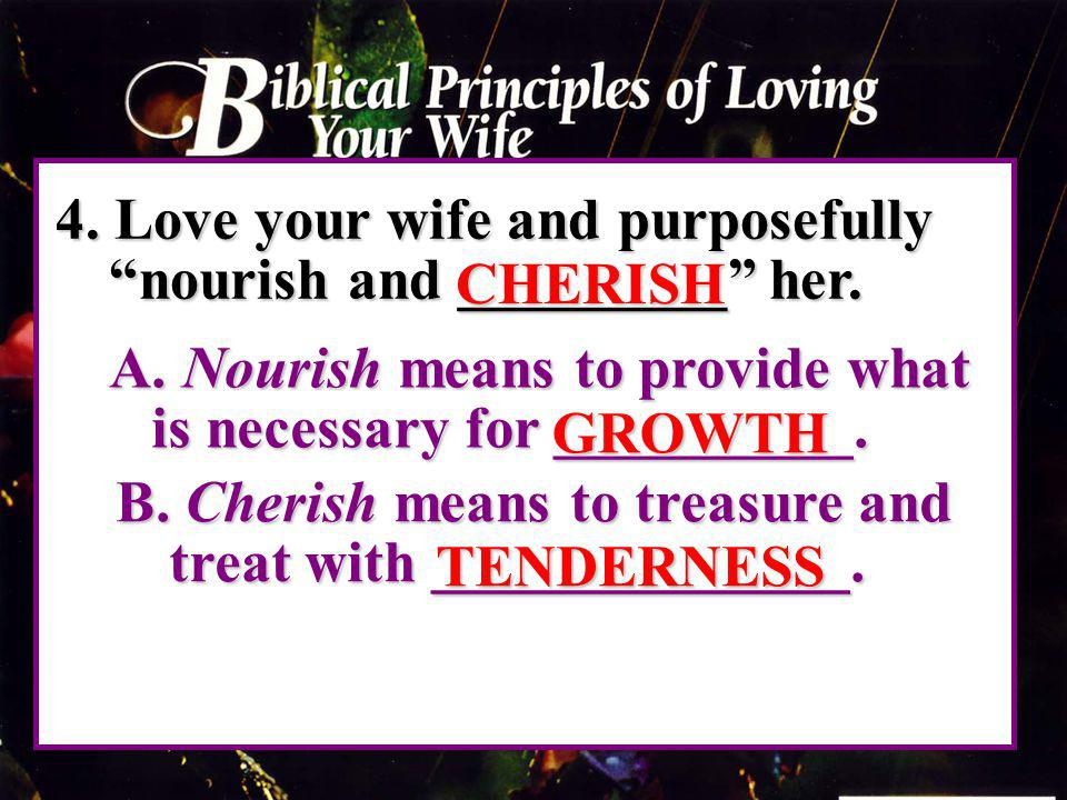 4. Love your wife and purposefully nourish and _________ her.