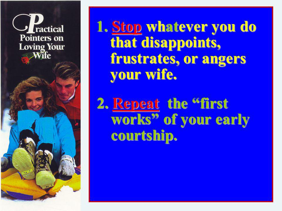 1. Stop whatever you do that disappoints, frustrates, or angers your wife.