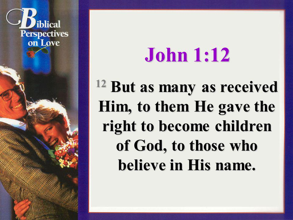 John 1:12 12 But as many as received Him, to them He gave the right to become children of God, to those who believe in His name.