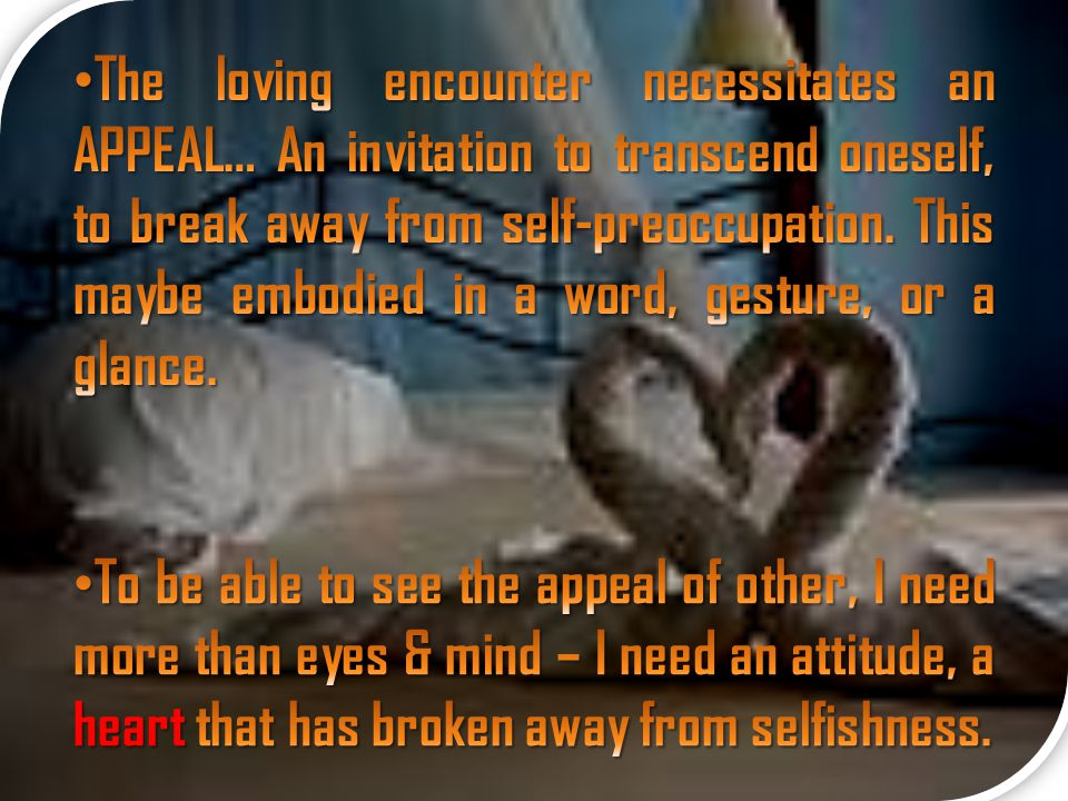 The loving encounter necessitates an APPEAL… An invitation to transcend oneself, to break away from self-preoccupation. This maybe embodied in a word, gesture, or a glance.