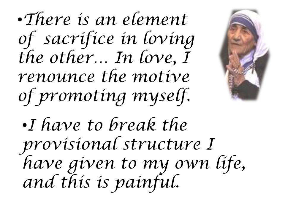 There is an element of sacrifice in loving the other… In love, I renounce the motive of promoting myself.
