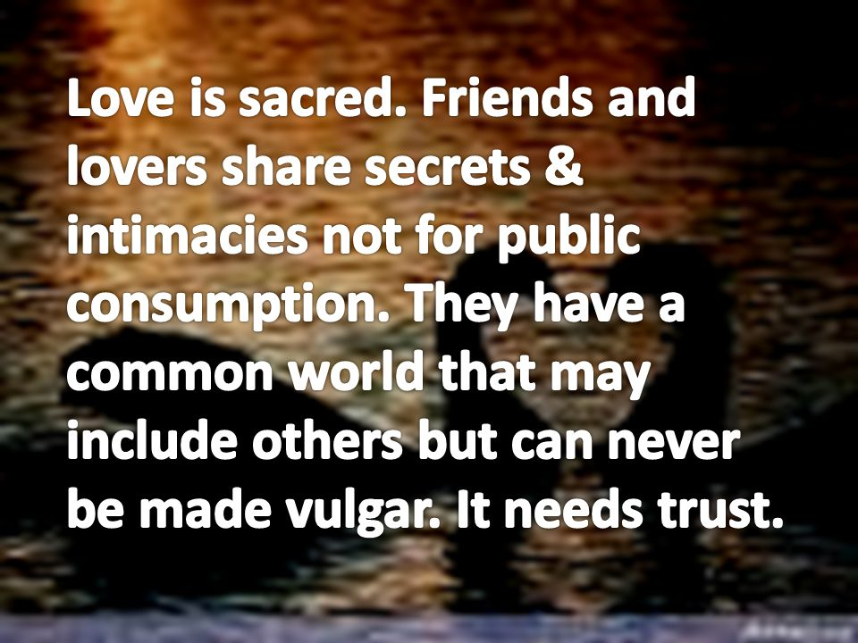 Love is sacred. Friends and lovers share secrets & intimacies not for public consumption.
