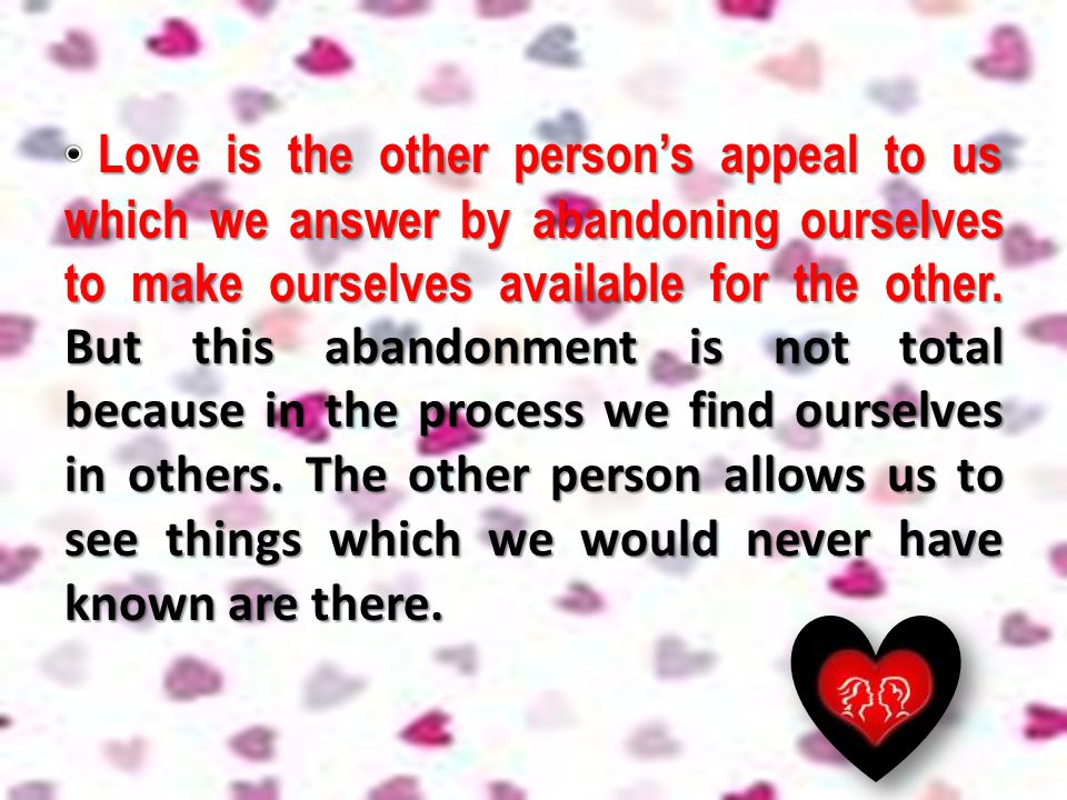 Love is the other person's appeal to us which we answer by abandoning ourselves to make ourselves available for the other.