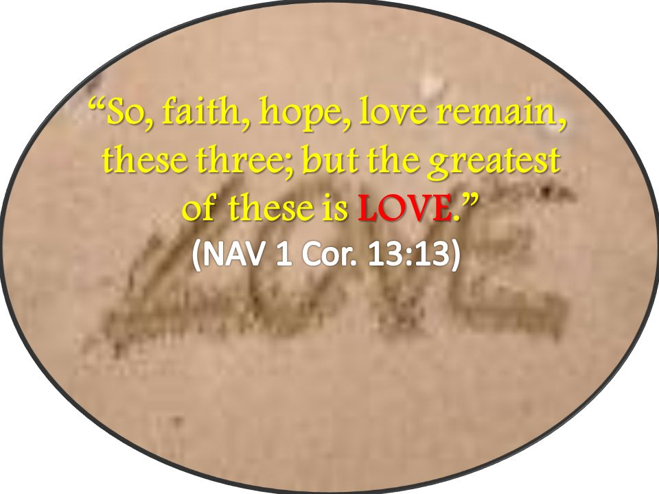 So, faith, hope, love remain, these three; but the greatest