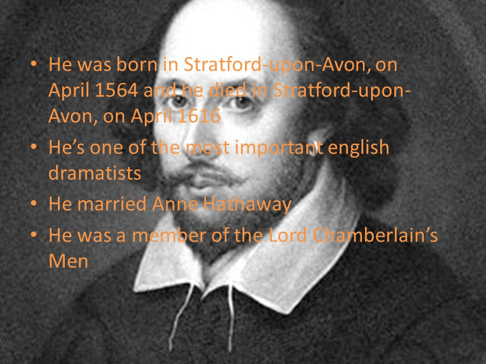 He was born in Stratford-upon-Avon, on April 1564 and he died in Stratford-upon-Avon, on April 1616