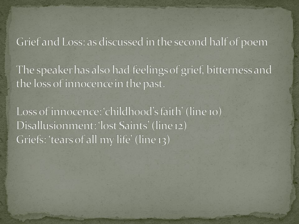 Grief and Loss: as discussed in the second half of poem The speaker has also had feelings of grief, bitterness and the loss of innocence in the past.