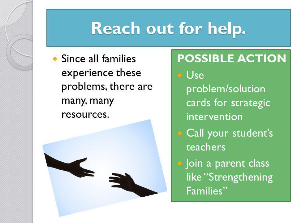 Reach out for help. Since all families experience these problems, there are many, many resources.