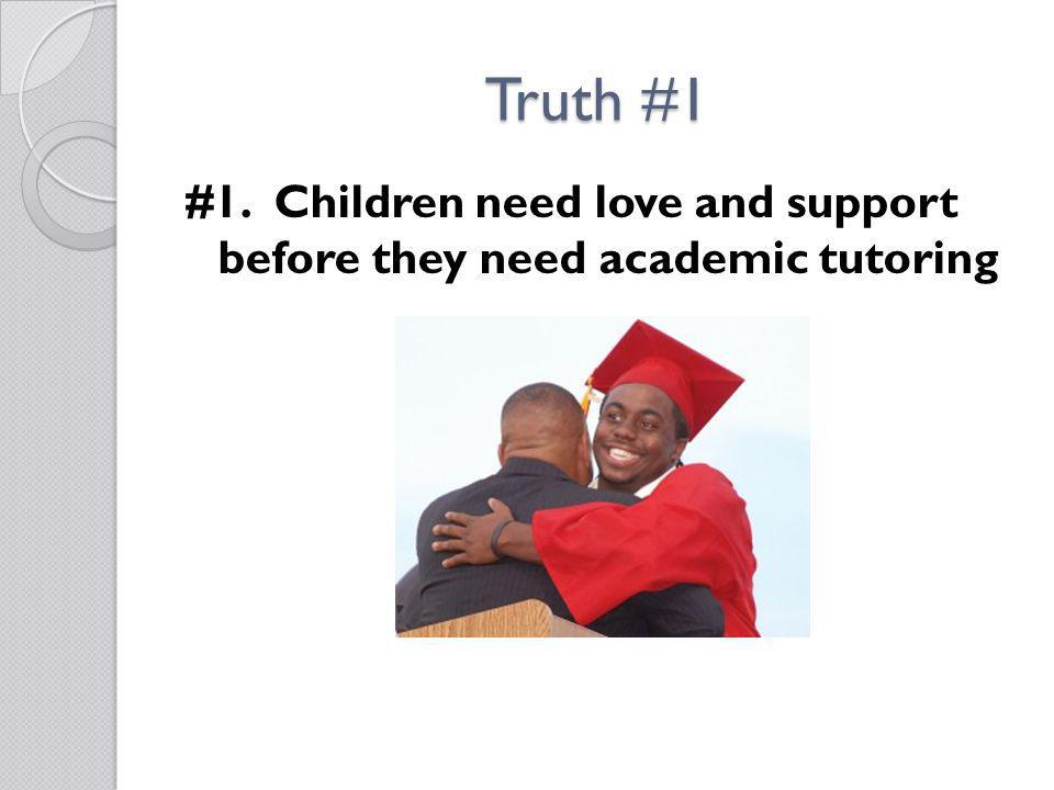 Truth #1 #1. Children need love and support before they need academic tutoring