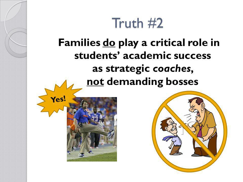 Truth #2 Families do play a critical role in students' academic success as strategic coaches, not demanding bosses.