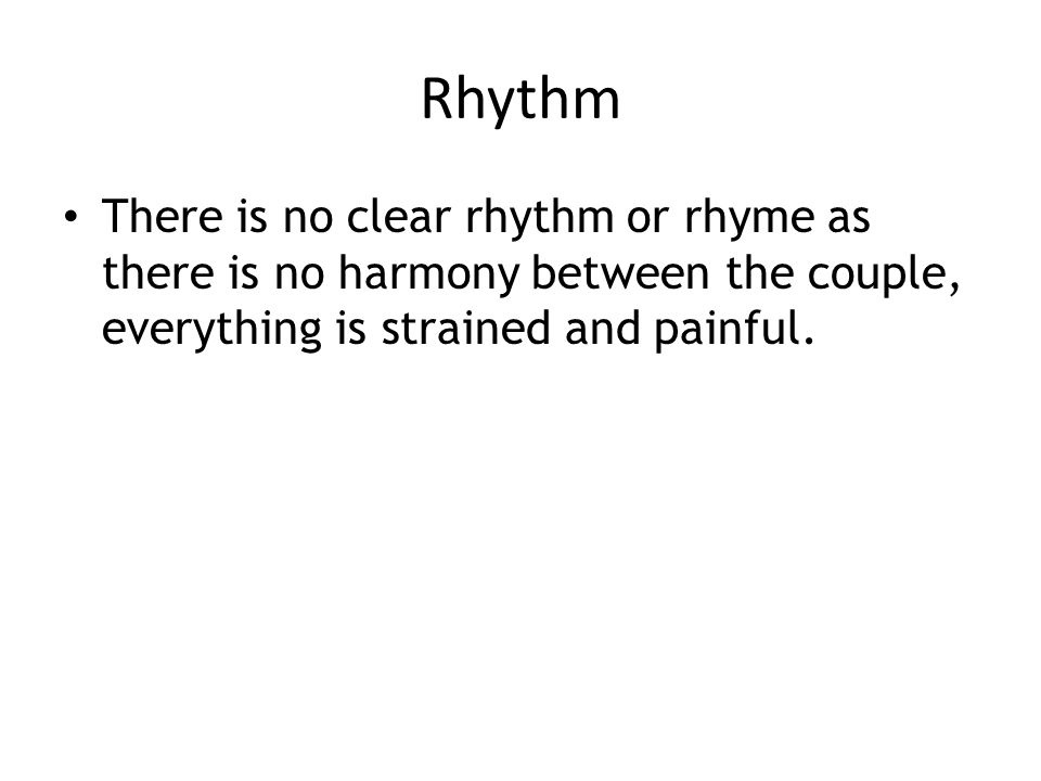 Rhythm There is no clear rhythm or rhyme as there is no harmony between the couple, everything is strained and painful.