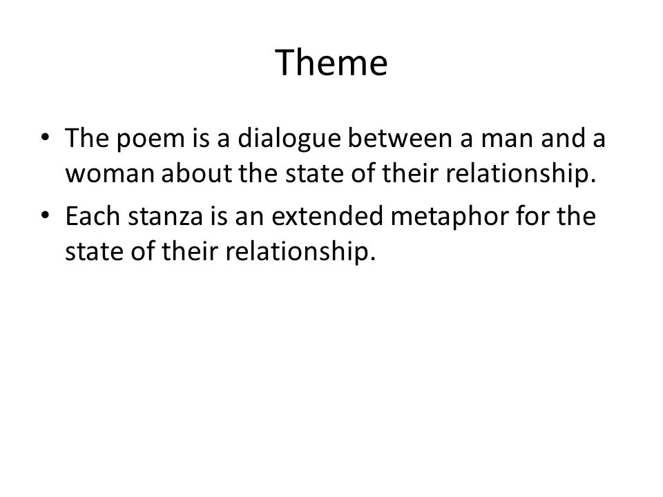 Theme The poem is a dialogue between a man and a woman about the state of their relationship.