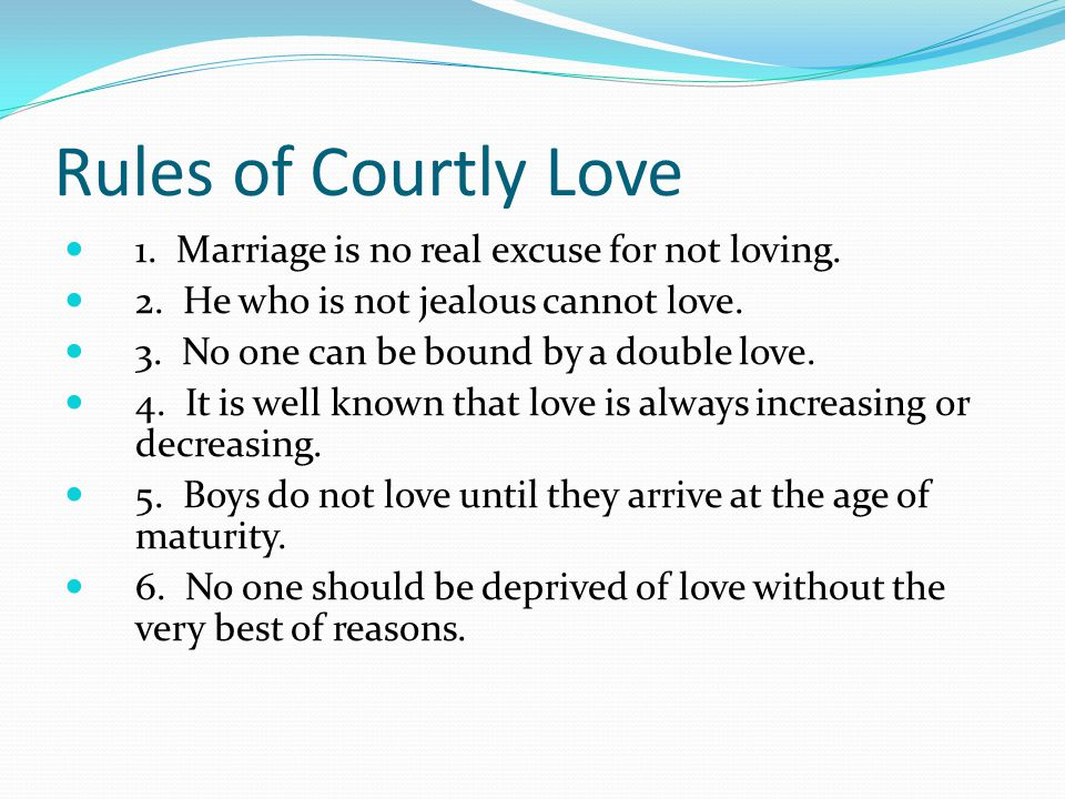 Rules of Courtly Love 1. Marriage is no real excuse for not loving.
