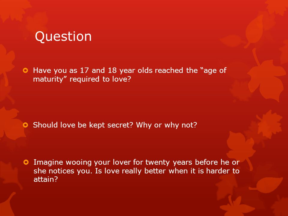 Question Have you as 17 and 18 year olds reached the age of maturity required to love Should love be kept secret Why or why not