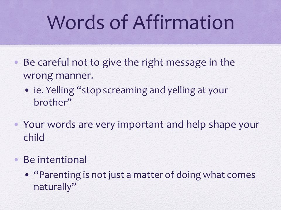 Words of Affirmation Be careful not to give the right message in the wrong manner. ie. Yelling stop screaming and yelling at your brother