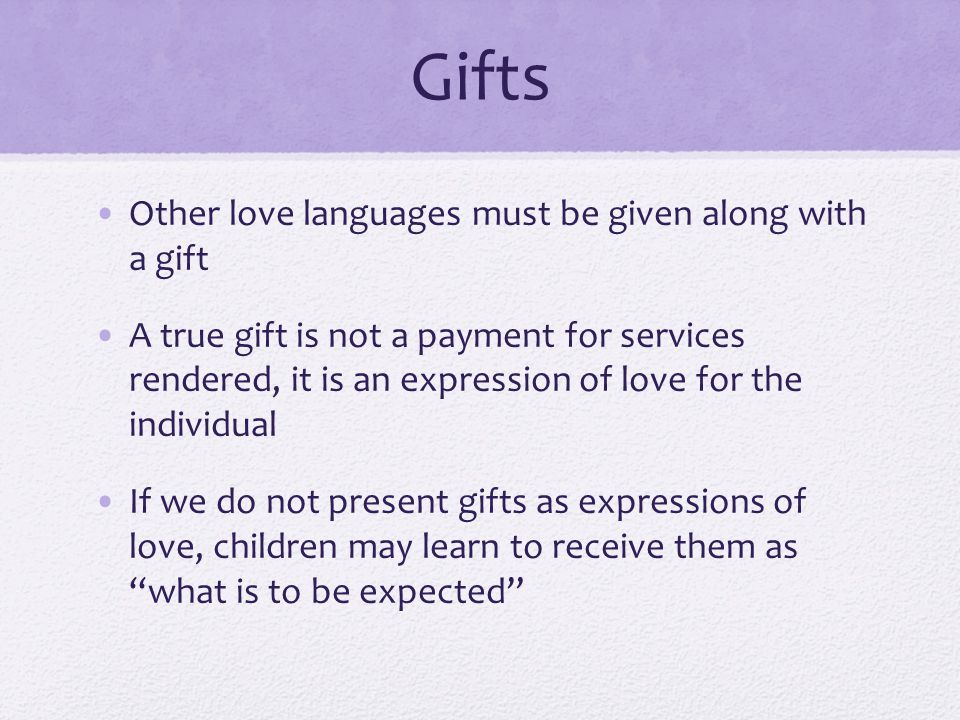 Gifts Other love languages must be given along with a gift