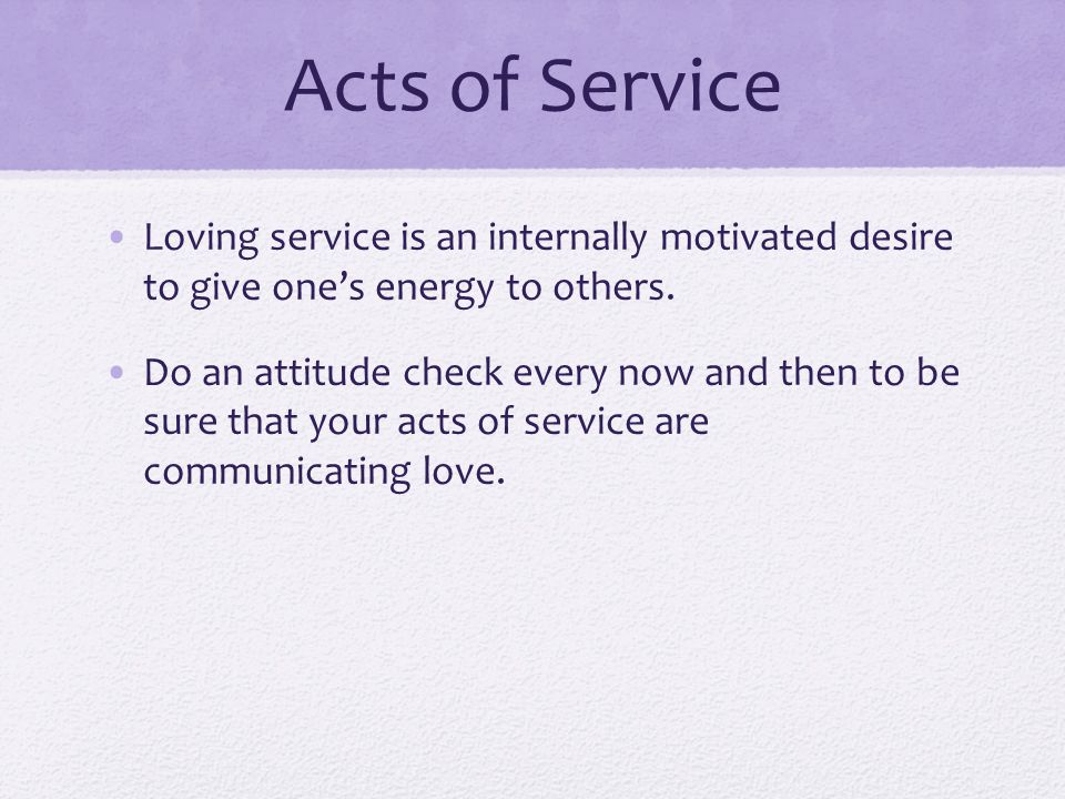 Acts of Service Loving service is an internally motivated desire to give one's energy to others.