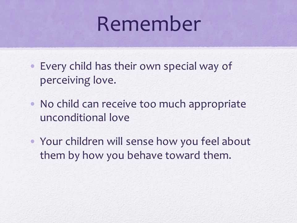 Remember Every child has their own special way of perceiving love.