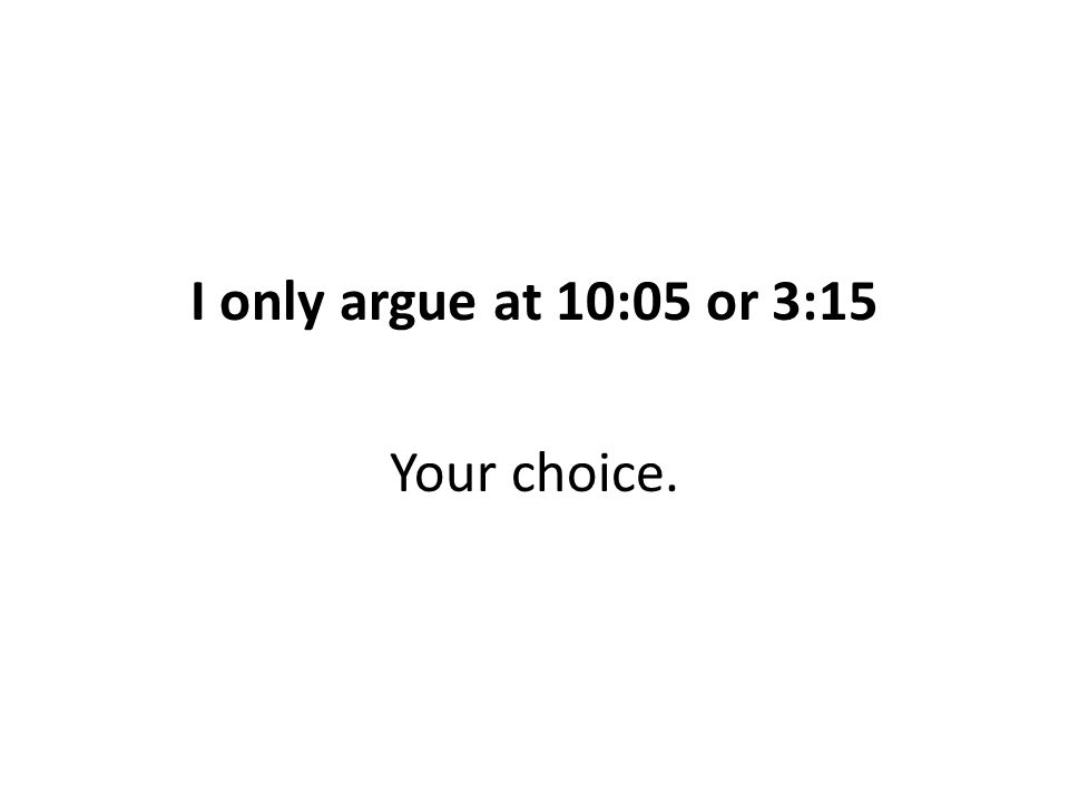 I only argue at 10:05 or 3:15 Your choice.