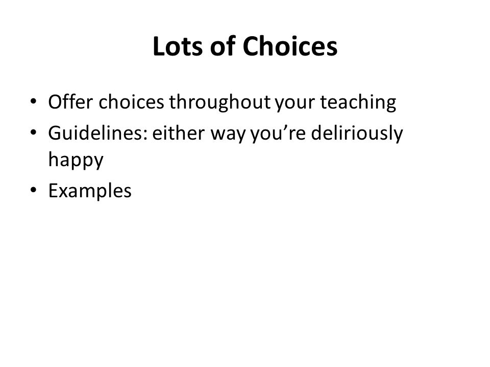 Lots of Choices Offer choices throughout your teaching