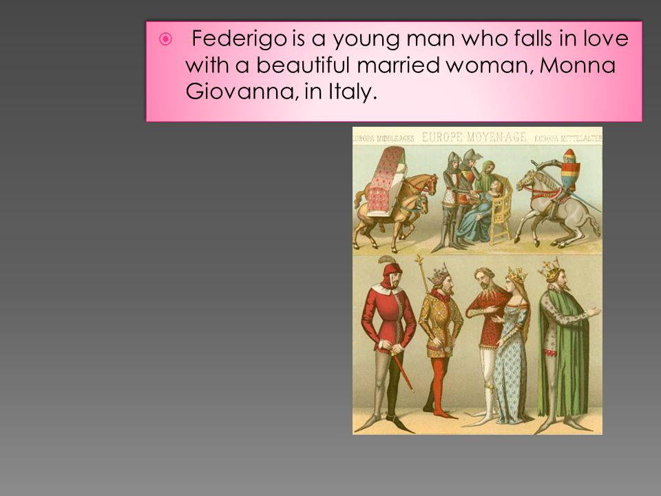 Federigo is a young man who falls in love with a beautiful married woman, Monna Giovanna, in Italy.
