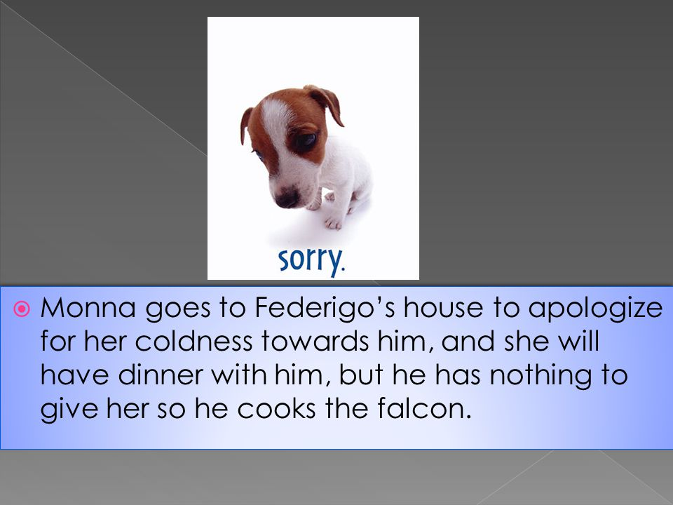 Monna goes to Federigo's house to apologize for her coldness towards him, and she will have dinner with him, but he has nothing to give her so he cooks the falcon.