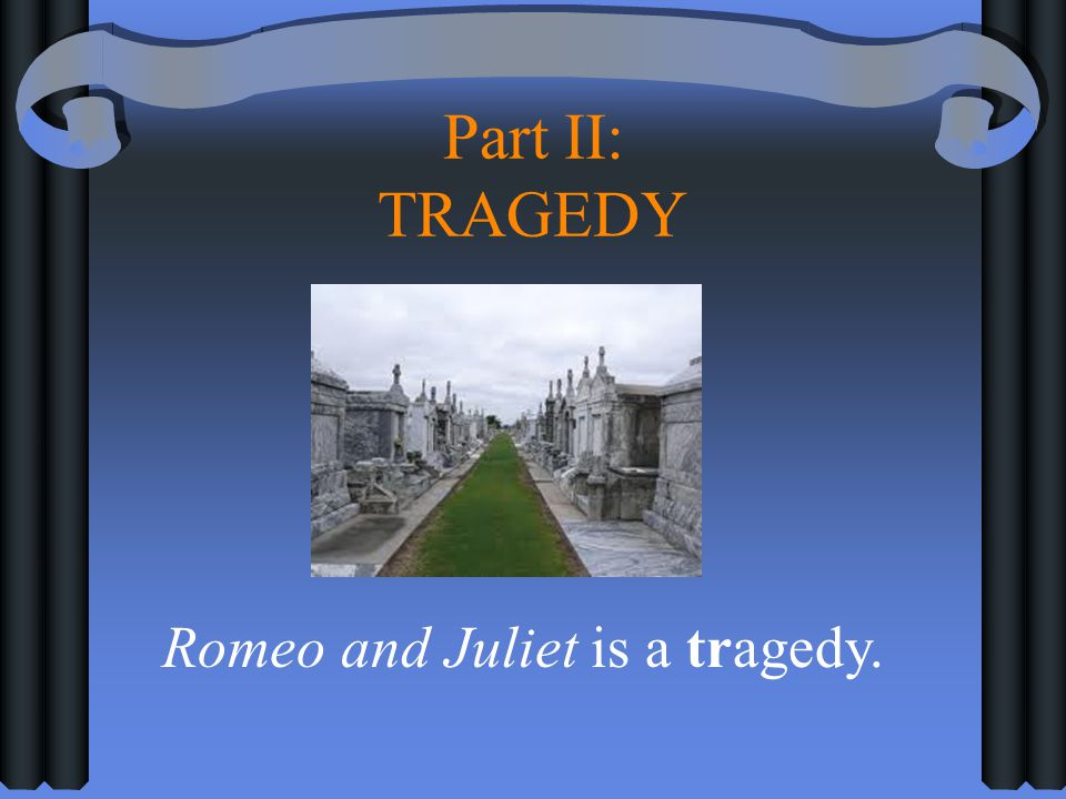 Part II: TRAGEDY Romeo and Juliet is a tragedy.